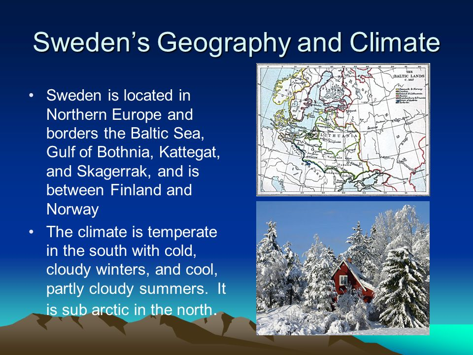 Sweden's Geography and Climate Sweden is located in Northern Europe and borders the Baltic Sea, Gulf of Bothnia, Kattegat, and Skagerrak, and is between Finland and Norway The climate is temperate in the south with cold, cloudy winters, and cool, partly cloudy summers.
