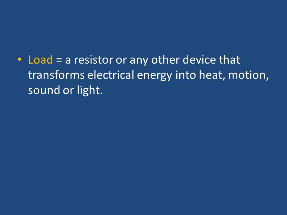 Load = a resistor or any other device that transforms electrical energy into heat, motion, sound or light.