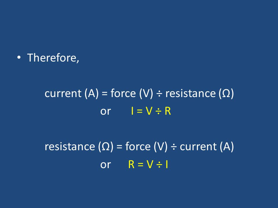 Therefore, current (A) = force (V) ÷ resistance (Ω) or I = V ÷ R resistance (Ω) = force (V) ÷ current (A) or R = V ÷ I
