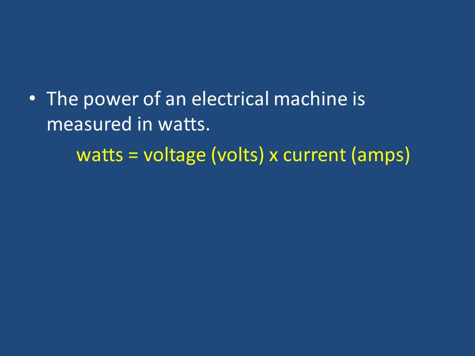The power of an electrical machine is measured in watts. watts = voltage (volts) x current (amps)
