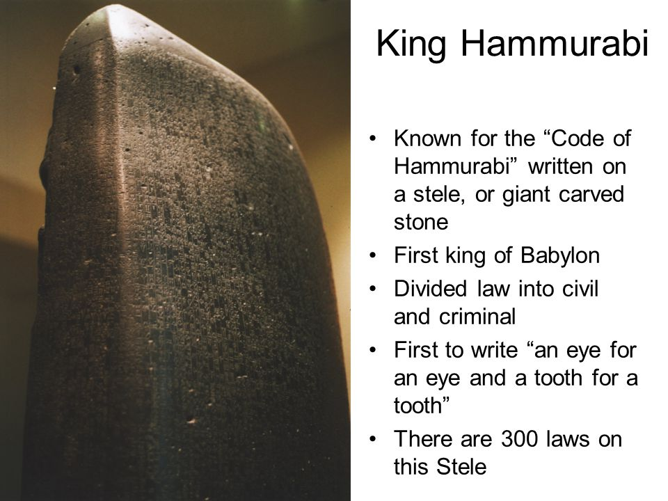 King Hammurabi Known for the Code of Hammurabi written on a stele, or giant carved stone First king of Babylon Divided law into civil and criminal First to write an eye for an eye and a tooth for a tooth There are 300 laws on this Stele