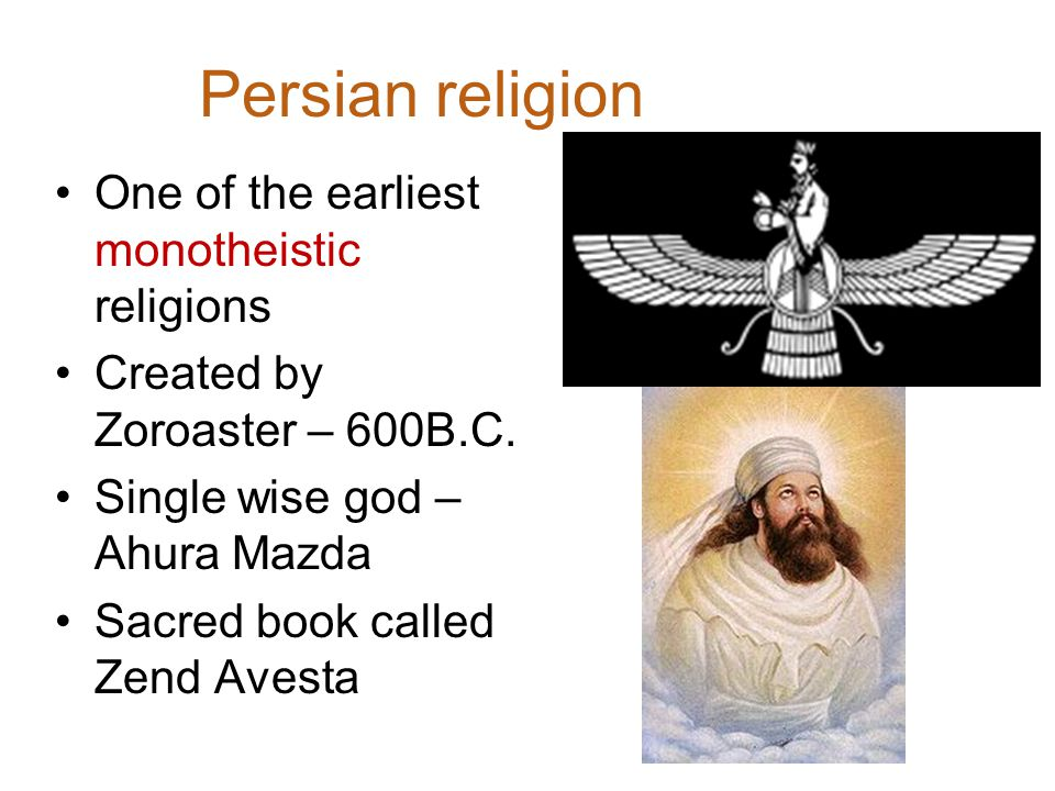 Persian religion One of the earliest monotheistic religions Created by Zoroaster – 600B.C.