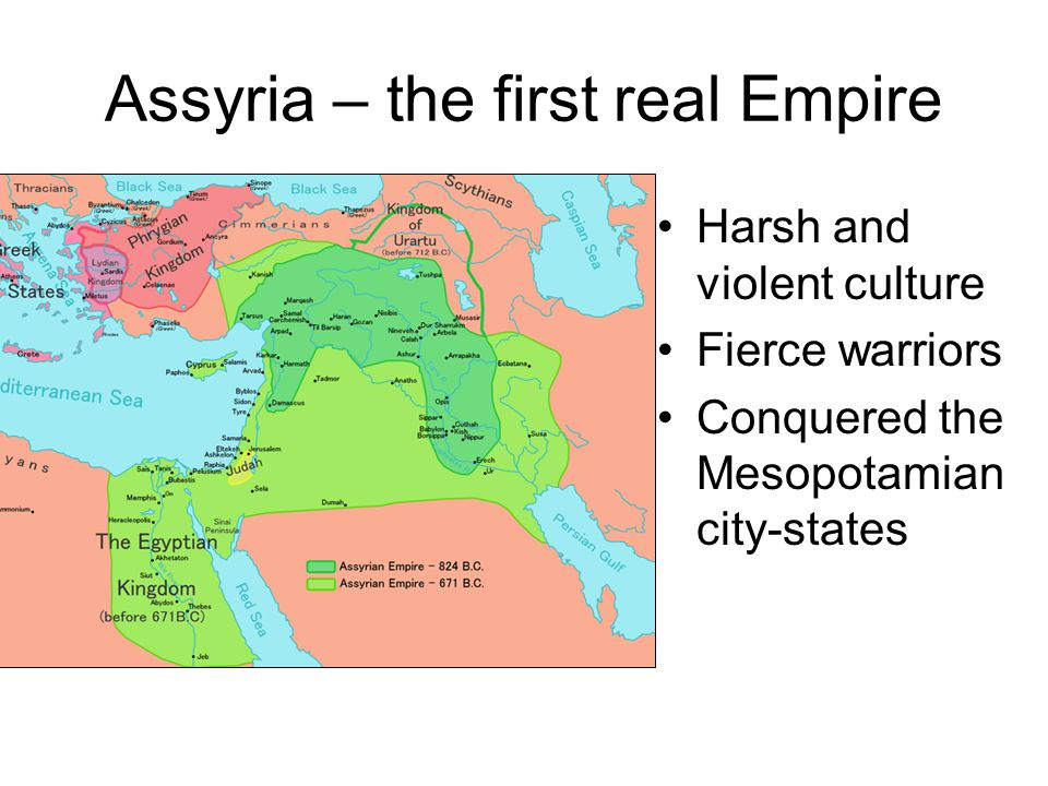 Assyria – the first real Empire Harsh and violent culture Fierce warriors Conquered the Mesopotamian city-states