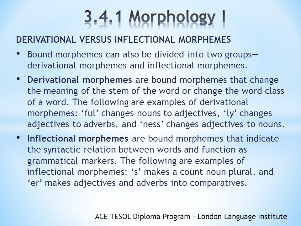 ACE TESOL Diploma Program – London Language Institute DERIVATIONAL VERSUS INFLECTIONAL MORPHEMES Bound morphemes can also be divided into two groups— derivational morphemes and inflectional morphemes.