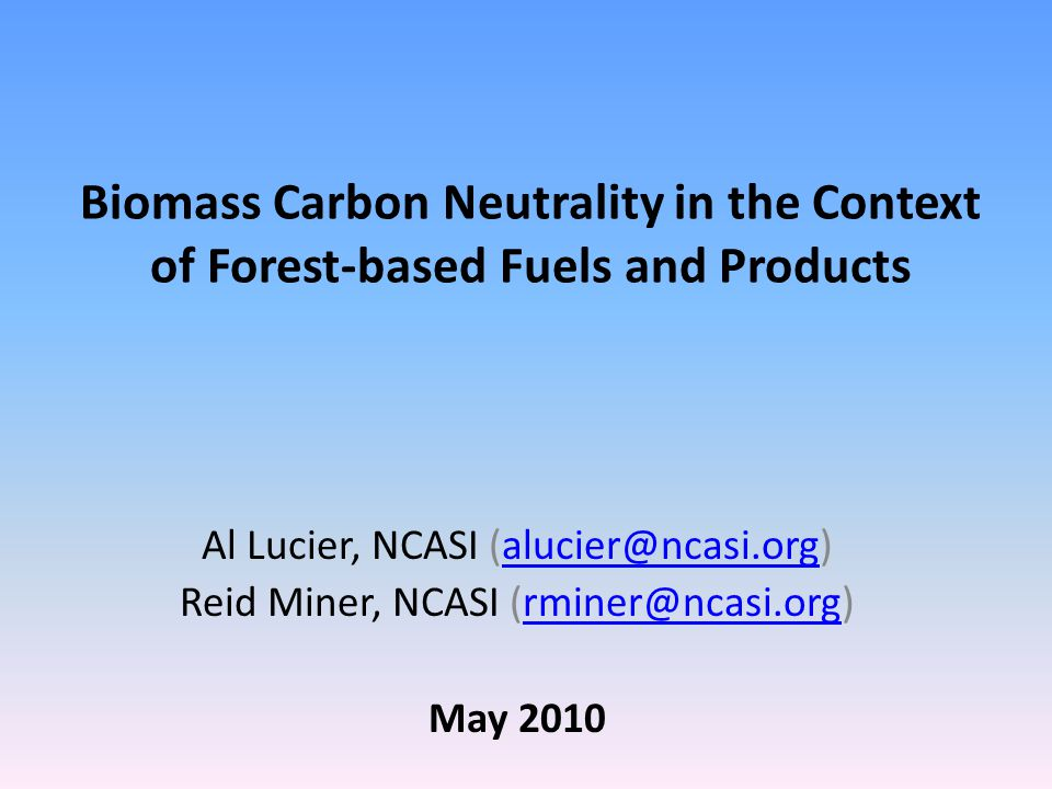 Biomass Carbon Neutrality in the Context of Forest-based Fuels and Products Al Lucier, NCASI Reid Miner, NCASI May 2010