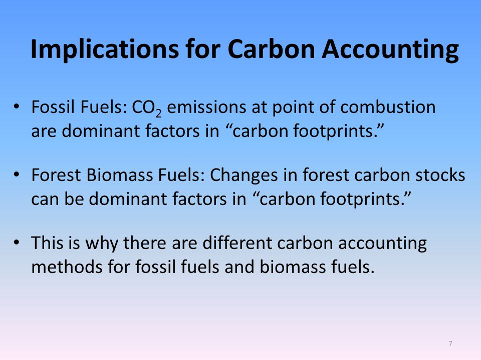 Implications for Carbon Accounting Fossil Fuels: CO 2 emissions at point of combustion are dominant factors in carbon footprints. Forest Biomass Fuels: Changes in forest carbon stocks can be dominant factors in carbon footprints. This is why there are different carbon accounting methods for fossil fuels and biomass fuels.