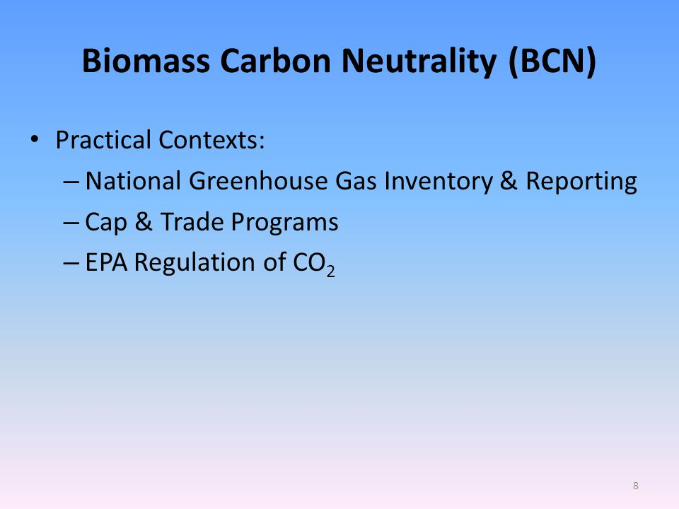 Biomass Carbon Neutrality (BCN) Practical Contexts: – National Greenhouse Gas Inventory & Reporting – Cap & Trade Programs – EPA Regulation of CO 2 8