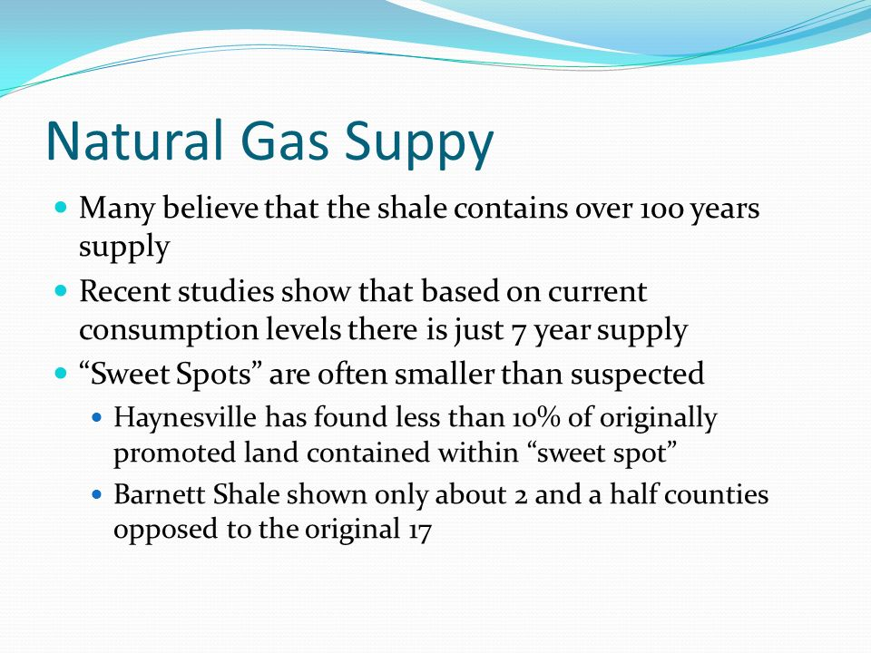 Natural Gas Suppy Many believe that the shale contains over 100 years supply Recent studies show that based on current consumption levels there is just 7 year supply Sweet Spots are often smaller than suspected Haynesville has found less than 10% of originally promoted land contained within sweet spot Barnett Shale shown only about 2 and a half counties opposed to the original 17