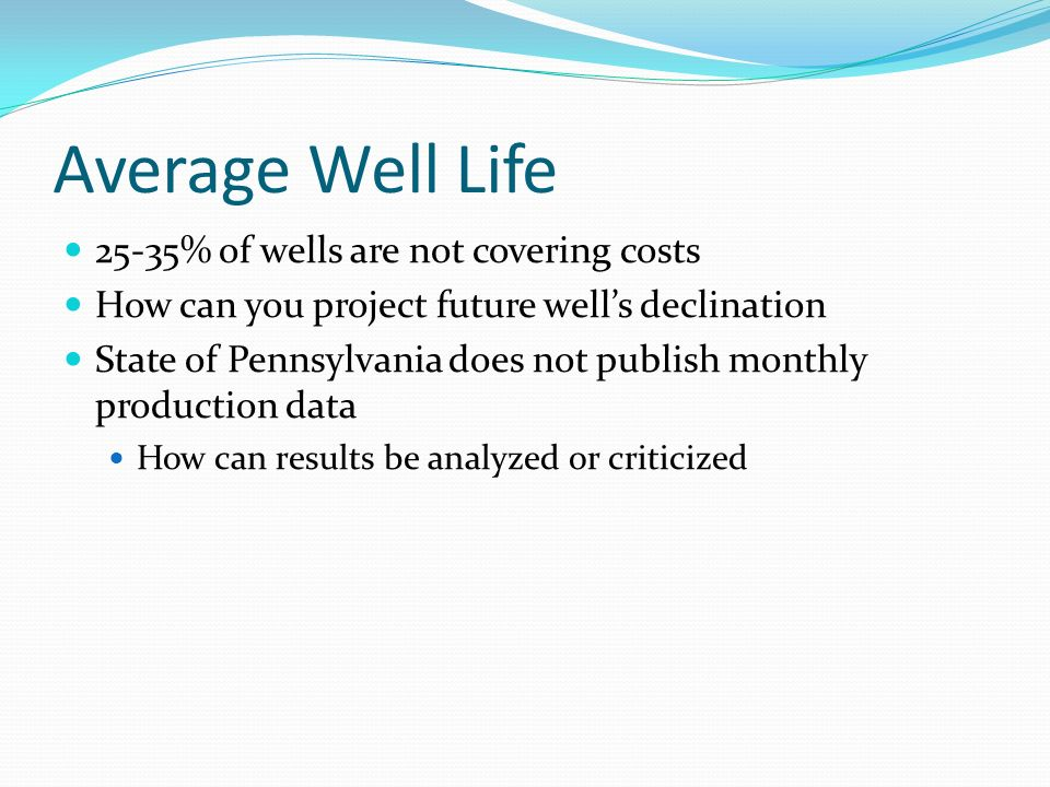 Average Well Life 25-35% of wells are not covering costs How can you project future well's declination State of Pennsylvania does not publish monthly production data How can results be analyzed or criticized