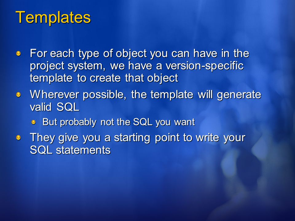 Templates For each type of object you can have in the project system, we have a version-specific template to create that object Wherever possible, the template will generate valid SQL But probably not the SQL you want They give you a starting point to write your SQL statements