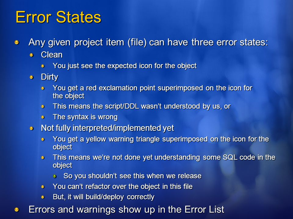 Error States Any given project item (file) can have three error states: Clean You just see the expected icon for the object Dirty You get a red exclamation point superimposed on the icon for the object This means the script/DDL wasn't understood by us, or The syntax is wrong Not fully interpreted/implemented yet You get a yellow warning triangle superimposed on the icon for the object This means we're not done yet understanding some SQL code in the object So you shouldn't see this when we release You can't refactor over the object in this file But, it will build/deploy correctly Errors and warnings show up in the Error List