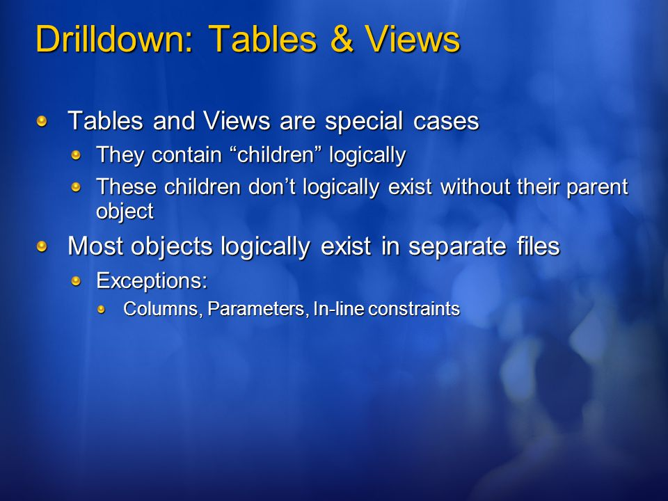 Drilldown: Tables & Views Tables and Views are special cases They contain children logically These children don't logically exist without their parent object Most objects logically exist in separate files Exceptions: Columns, Parameters, In-line constraints