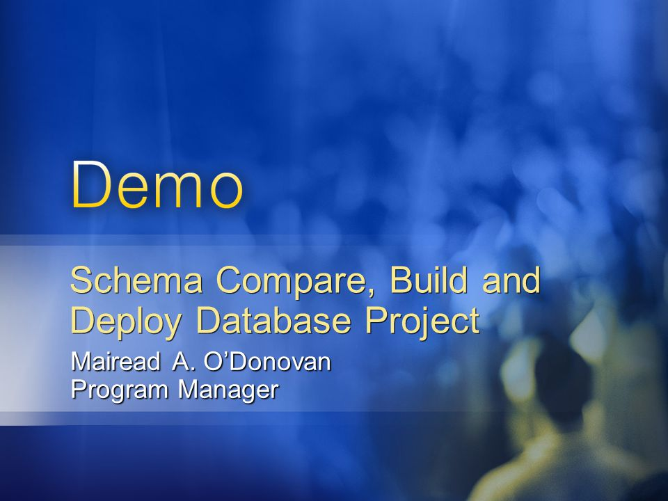 Schema Compare, Build and Deploy Database Project Mairead A. O'Donovan Program Manager