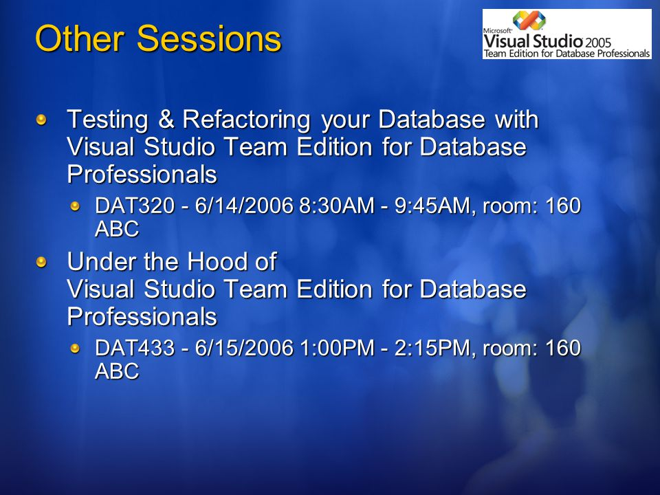 Other Sessions Testing & Refactoring your Database with Visual Studio Team Edition for Database Professionals DAT /14/2006 8:30AM - 9:45AM, room: 160 ABC Under the Hood of Visual Studio Team Edition for Database Professionals DAT /15/2006 1:00PM - 2:15PM, room: 160 ABC