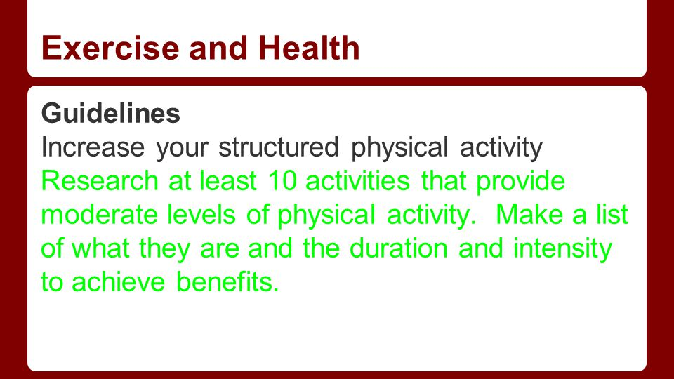 Exercise and Health Guidelines Increase your structured physical activity Research at least 10 activities that provide moderate levels of physical activity.
