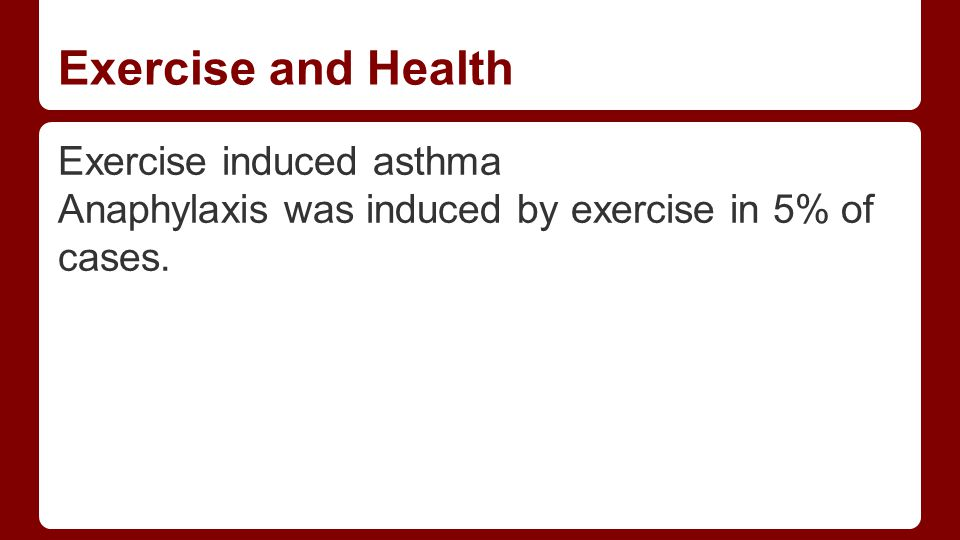 Exercise and Health Exercise induced asthma Anaphylaxis was induced by exercise in 5% of cases.