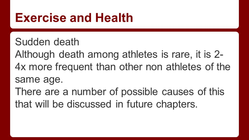 Exercise and Health Sudden death Although death among athletes is rare, it is 2- 4x more frequent than other non athletes of the same age.