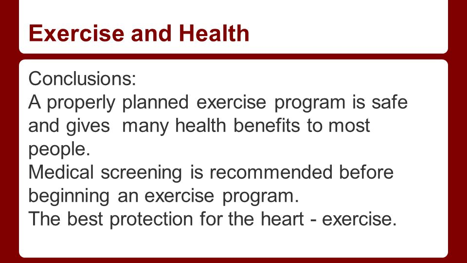 Exercise and Health Conclusions: A properly planned exercise program is safe and gives many health benefits to most people.