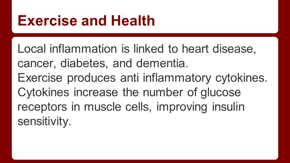 Exercise and Health Local inflammation is linked to heart disease, cancer, diabetes, and dementia.
