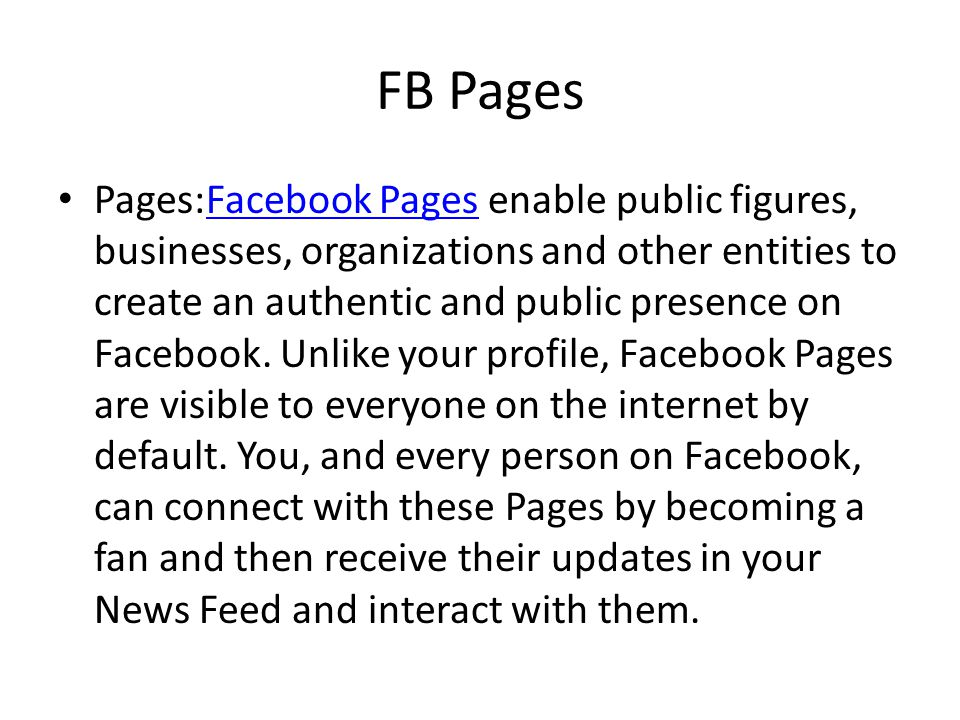FB Pages Pages:Facebook Pages enable public figures, businesses, organizations and other entities to create an authentic and public presence on Facebook.