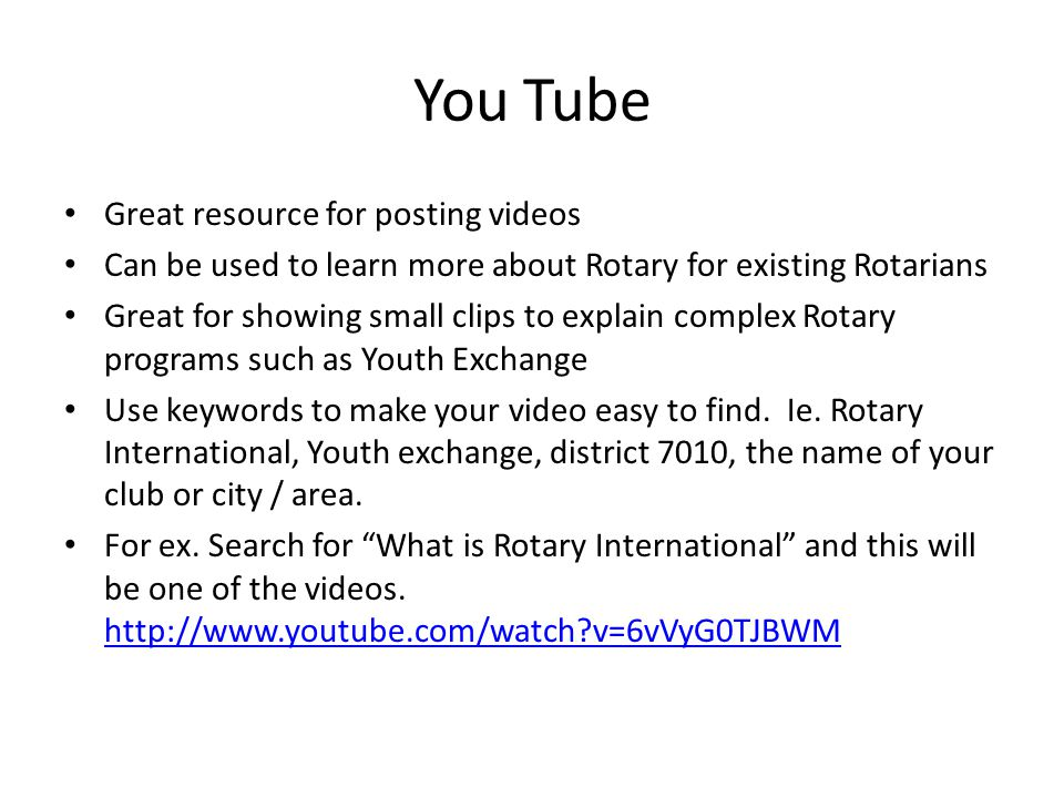 You Tube Great resource for posting videos Can be used to learn more about Rotary for existing Rotarians Great for showing small clips to explain complex Rotary programs such as Youth Exchange Use keywords to make your video easy to find.