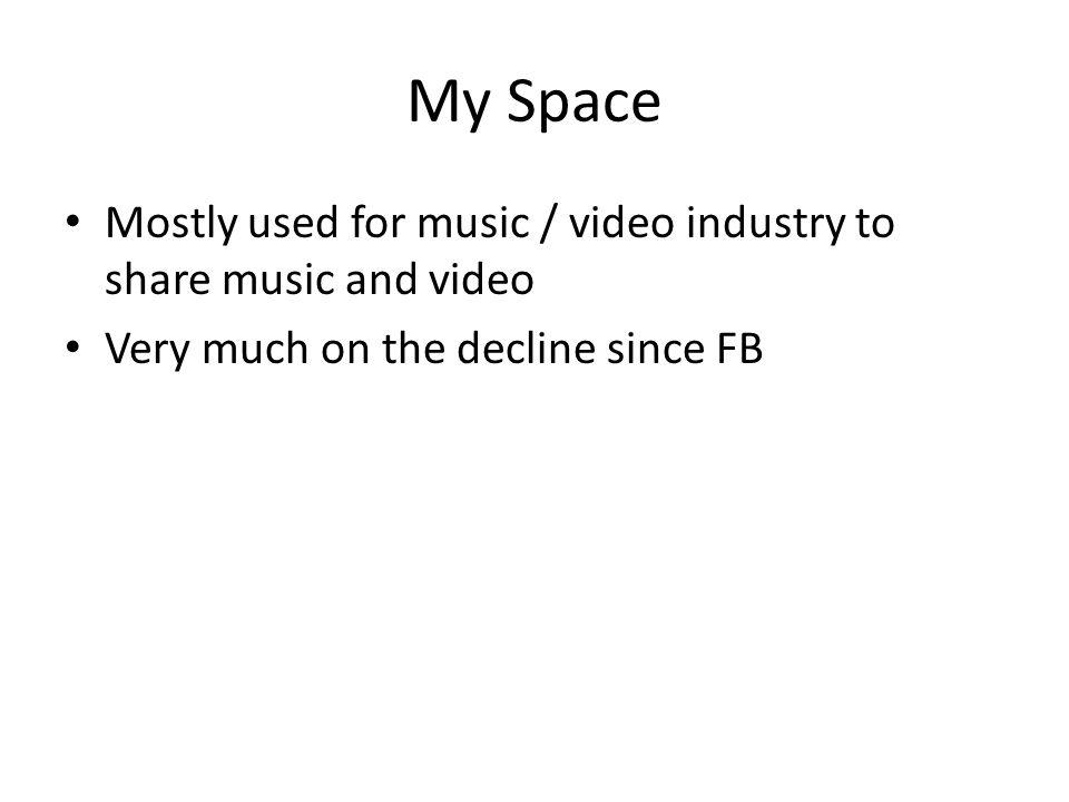 My Space Mostly used for music / video industry to share music and video Very much on the decline since FB