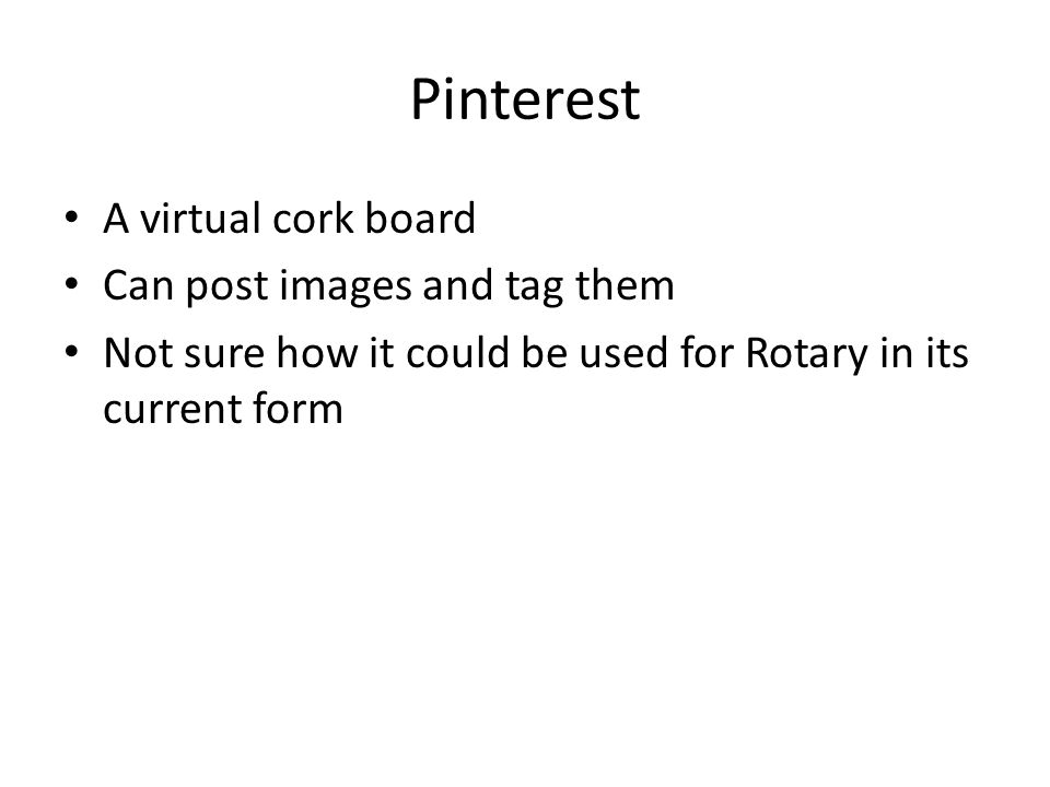 Pinterest A virtual cork board Can post images and tag them Not sure how it could be used for Rotary in its current form