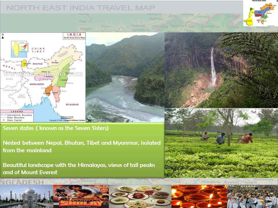 Seven states ( known as the Seven Sisters) Nested between Nepal, Bhutan, Tibet and Myanmar, isolated from the mainland Beautiful landscape with the Himalayas, views of tall peaks and of Mount Everest Seven states ( known as the Seven Sisters) Nested between Nepal, Bhutan, Tibet and Myanmar, isolated from the mainland Beautiful landscape with the Himalayas, views of tall peaks and of Mount Everest