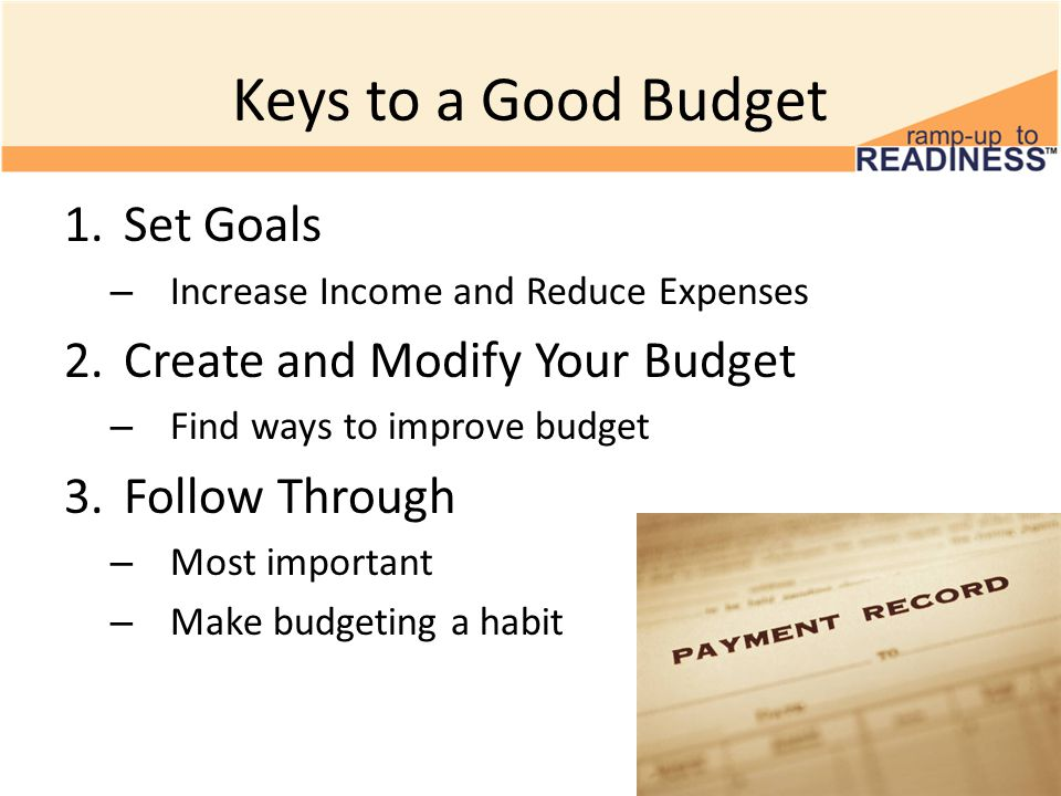Keys to a Good Budget 1.Set Goals – Increase Income and Reduce Expenses 2.Create and Modify Your Budget – Find ways to improve budget 3.Follow Through – Most important – Make budgeting a habit
