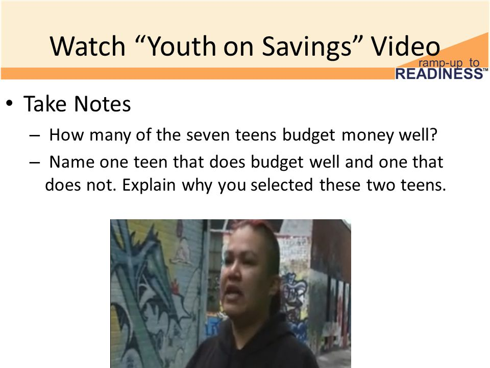 Watch Youth on Savings Video Take Notes – How many of the seven teens budget money well.