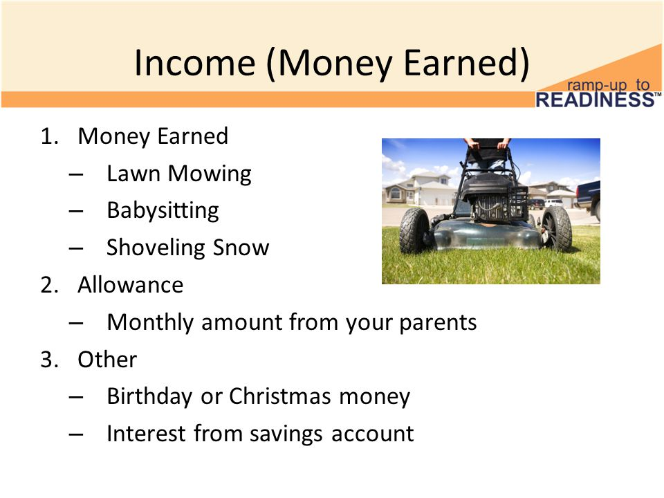 Income (Money Earned) 1.Money Earned – Lawn Mowing – Babysitting – Shoveling Snow 2.Allowance – Monthly amount from your parents 3.Other – Birthday or Christmas money – Interest from savings account