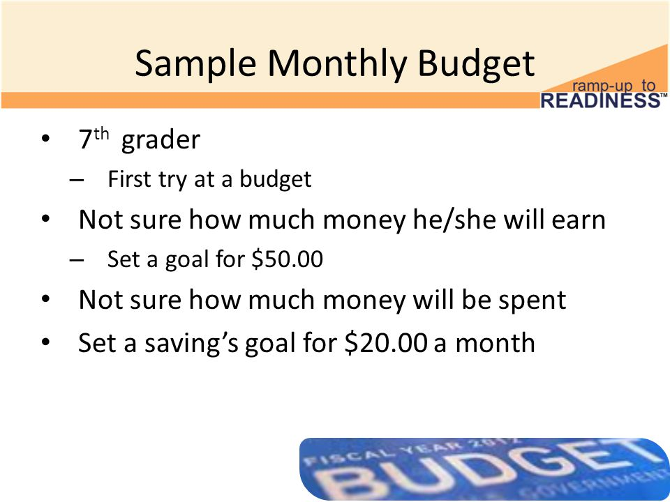 Sample Monthly Budget 7 th grader – First try at a budget Not sure how much money he/she will earn – Set a goal for $50.00 Not sure how much money will be spent Set a saving's goal for $20.00 a month