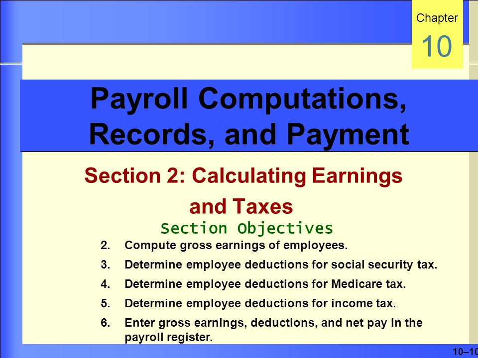 10–10 Payroll Computations, Records, and Payment Section 2: Calculating Earnings and Taxes Chapter 10 Section Objectives 2.Compute gross earnings of employees.