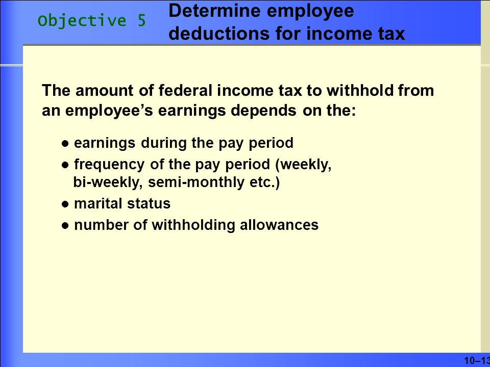 10–13 The amount of federal income tax to withhold from an employee's earnings depends on the: earnings during the pay period frequency of the pay period (weekly, bi-weekly, semi-monthly etc.) marital status number of withholding allowances Objective 5 Determine employee deductions for income tax