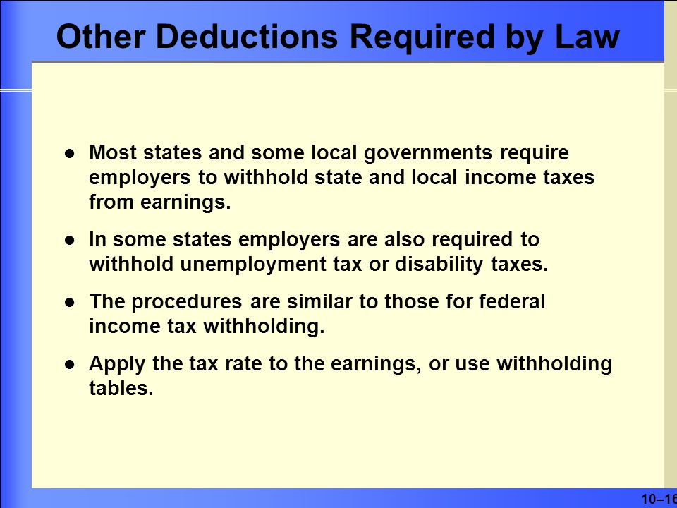 10–16 Other Deductions Required by Law Most states and some local governments require employers to withhold state and local income taxes from earnings.