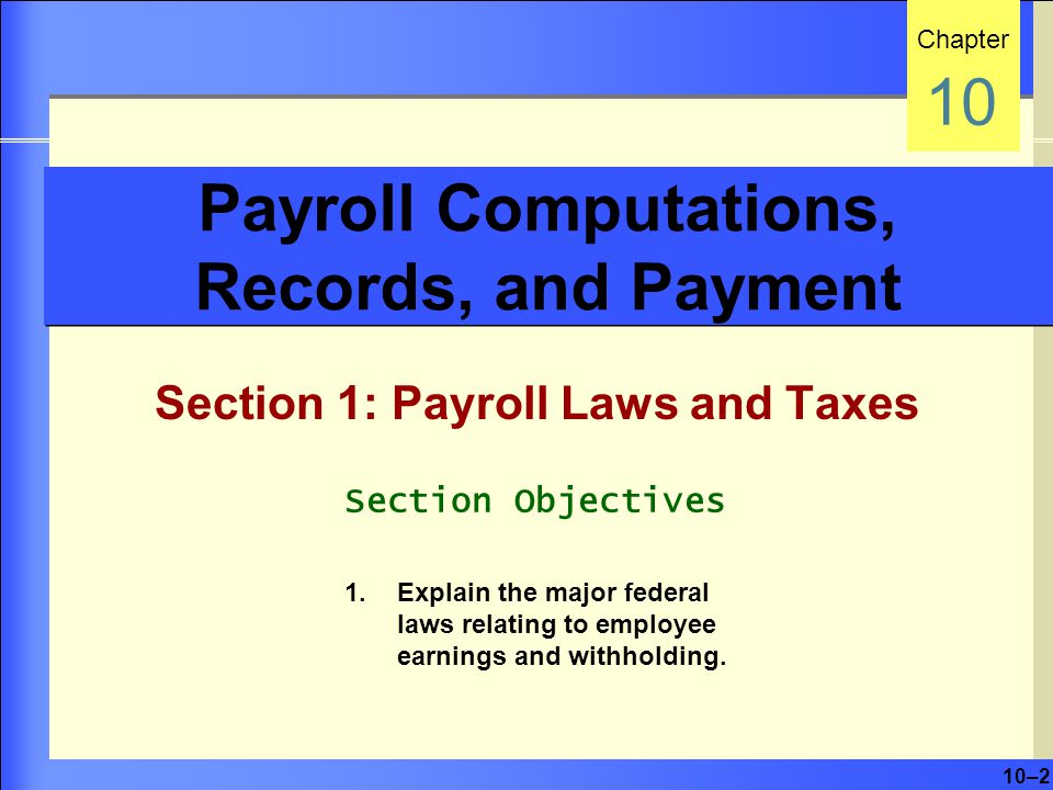 10–2 Payroll Computations, Records, and Payment Section 1: Payroll Laws and Taxes Chapter 10 Section Objectives 1.Explain the major federal laws relating to employee earnings and withholding.