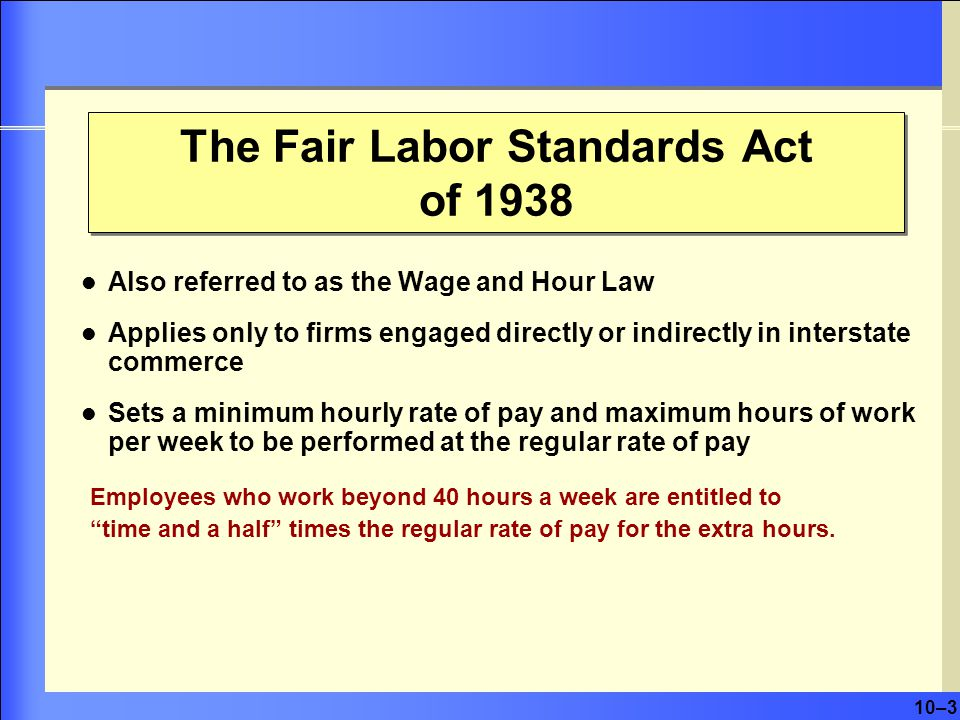 10–3 Also referred to as the Wage and Hour Law Applies only to firms engaged directly or indirectly in interstate commerce Sets a minimum hourly rate of pay and maximum hours of work per week to be performed at the regular rate of pay Employees who work beyond 40 hours a week are entitled to time and a half times the regular rate of pay for the extra hours.