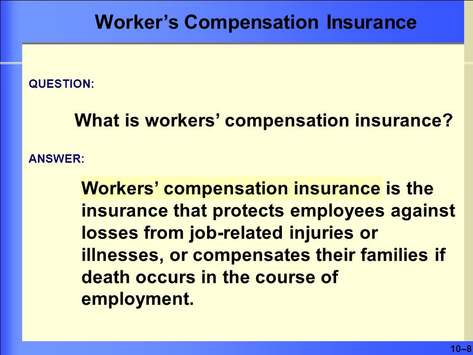 10–8 Workers' compensation insurance is the insurance that protects employees against losses from job-related injuries or illnesses, or compensates their families if death occurs in the course of employment.