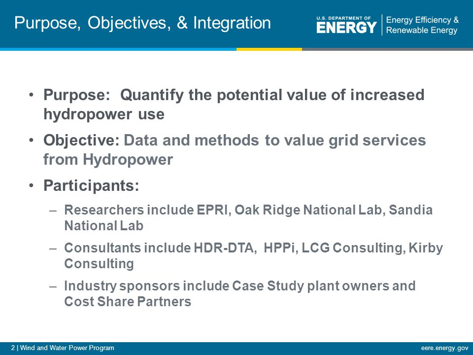 2 | Wind and Water Power Programeere.energy.gov Purpose, Objectives, & Integration Purpose: Quantify the potential value of increased hydropower use Objective: Data and methods to value grid services from Hydropower Participants: –Researchers include EPRI, Oak Ridge National Lab, Sandia National Lab –Consultants include HDR-DTA, HPPi, LCG Consulting, Kirby Consulting –Industry sponsors include Case Study plant owners and Cost Share Partners
