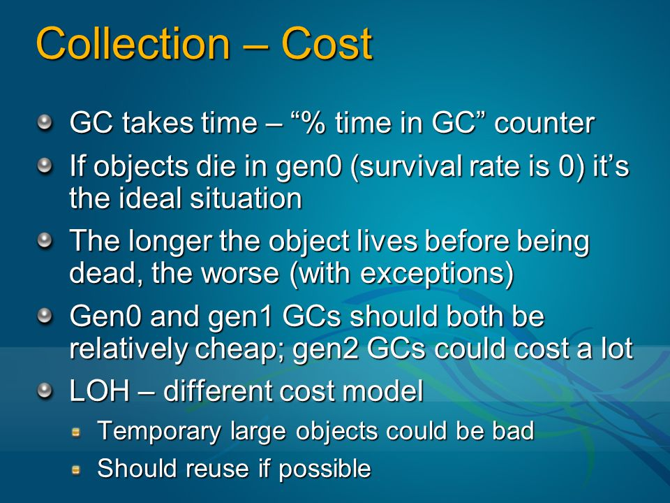 "Collection – Cost GC takes time – ""% time in GC"" counter If objects die in gen0 (survival rate is 0) it's the ideal situation The longer the object li"