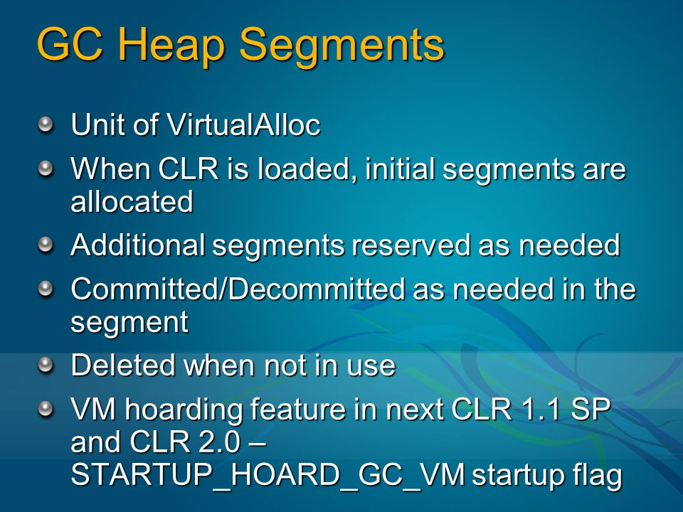 GC Heap Segments Unit of VirtualAlloc When CLR is loaded, initial segments are allocated Additional segments reserved as needed Committed/Decommitted