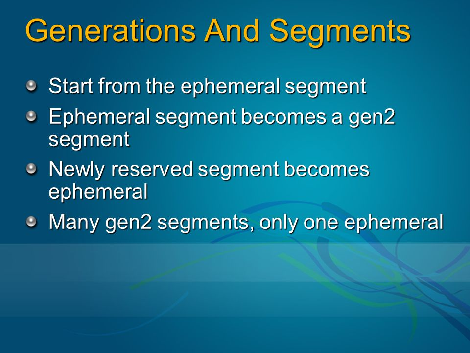 Generations And Segments Start from the ephemeral segment Ephemeral segment becomes a gen2 segment Newly reserved segment becomes ephemeral Many gen2