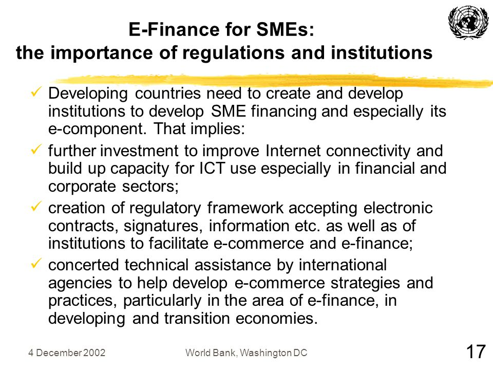 4 December 2002World Bank, Washington DC E-Finance for SMEs: the importance of regulations and institutions Developing countries need to create and develop institutions to develop SME financing and especially its e-component.