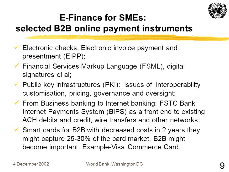 4 December 2002World Bank, Washington DC E-Finance for SMEs: selected B2B online payment instruments Electronic checks, Electronic invoice payment and presentment (EIPP); Financial Services Markup Language (FSML), digital signatures el al; Public key infrastructures (PKI): issues of interoperability customisation, pricing, governance and oversight; From Business banking to Internet banking: FSTC Bank Internet Payments System (BIPS) as a front end to existing ACH debits and credit, wire transfers and other networks; Smart cards for B2B:with decreased costs in 2 years they might capture 25-30% of the card market.
