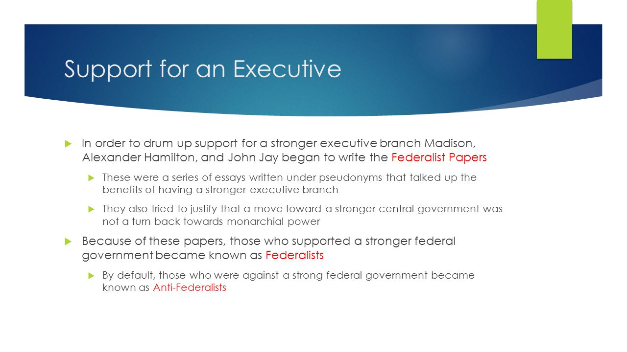 Support for an Executive  In order to drum up support for a stronger executive branch Madison, Alexander Hamilton, and John Jay began to write the Federalist Papers  These were a series of essays written under pseudonyms that talked up the benefits of having a stronger executive branch  They also tried to justify that a move toward a stronger central government was not a turn back towards monarchial power  Because of these papers, those who supported a stronger federal government became known as Federalists  By default, those who were against a strong federal government became known as Anti-Federalists