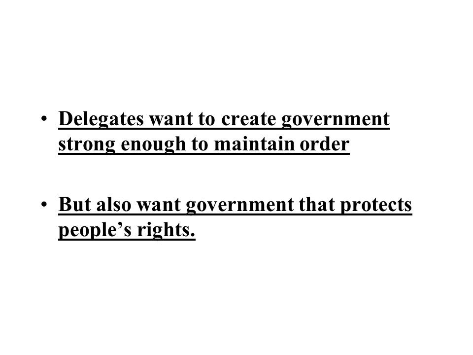 Delegates want to create government strong enough to maintain order But also want government that protects people's rights.