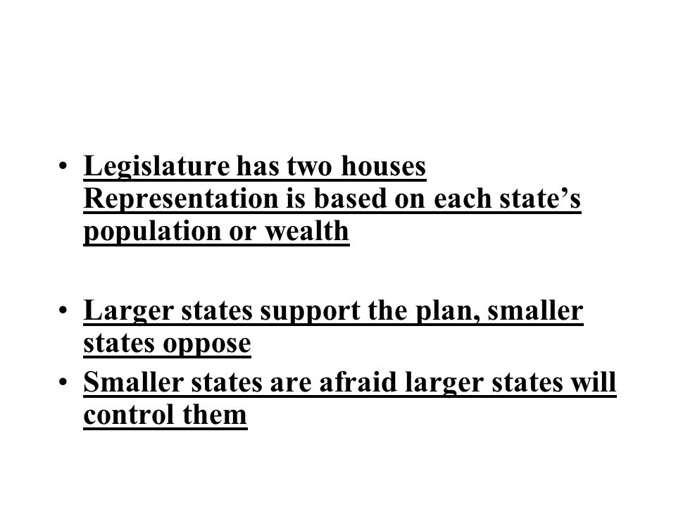 Legislature has two houses Representation is based on each state's population or wealth Larger states support the plan, smaller states oppose Smaller states are afraid larger states will control them
