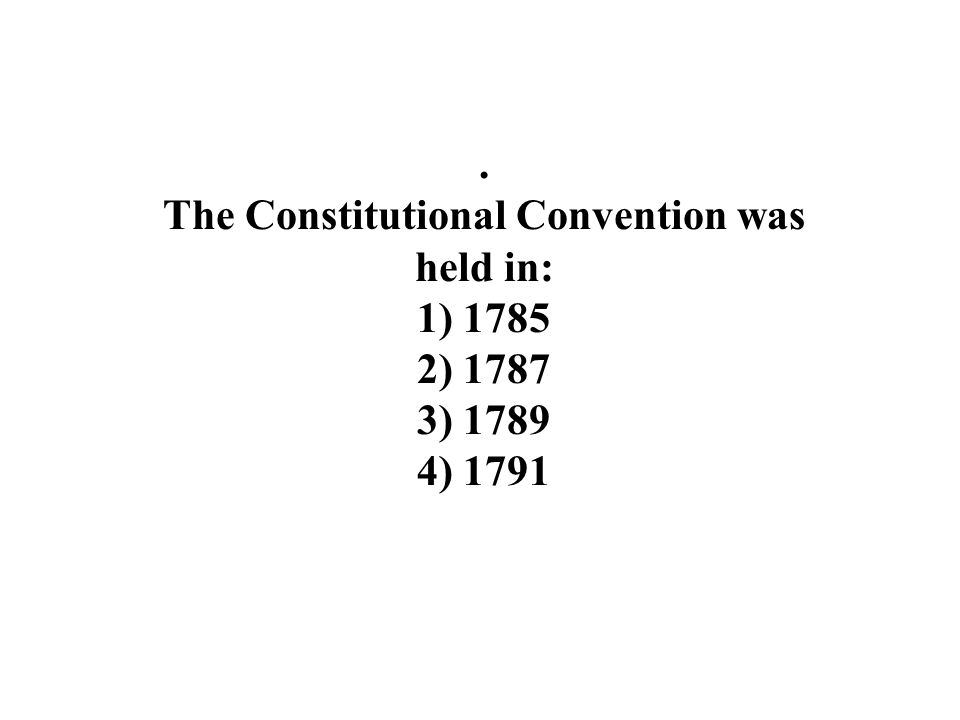 . The Constitutional Convention was held in: 1) ) ) ) 1791