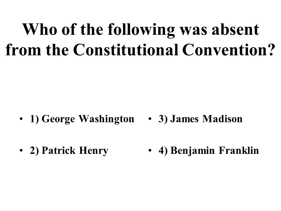 Who of the following was absent from the Constitutional Convention.