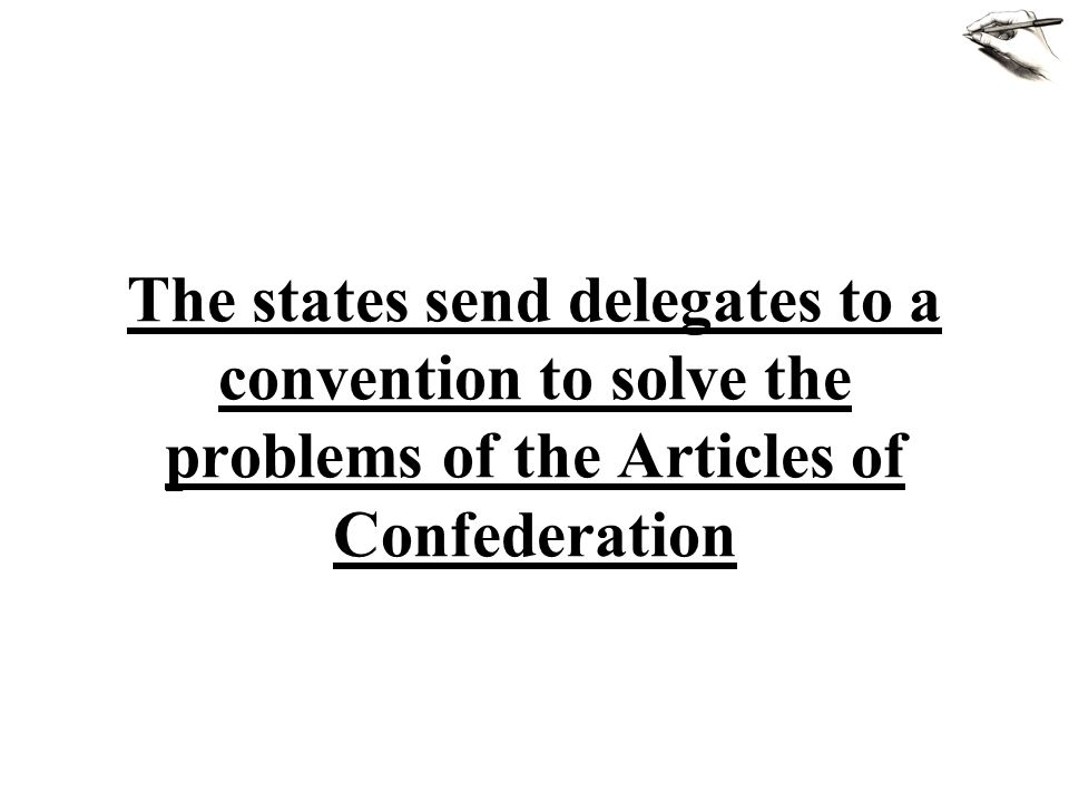 The states send delegates to a convention to solve the problems of the Articles of Confederation